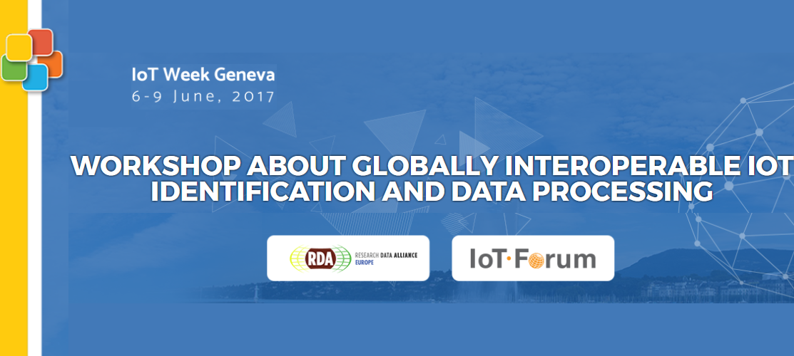 RDA EU and IoT Forum workshop on  Globally Interoperable IoT Identification and Data Processing, 6 June 2017, @IoT Week 2017, Geneva, Switzerland